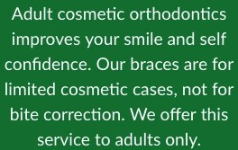 Adult cosmetic orthodontics improves your smile and self confidence. Our braces are for limited cosmetic cases, not for bite correction. We offer this service to adults only.
