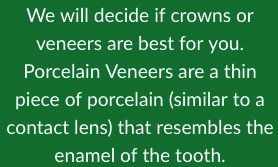 We will decide if crowns or veneers are best for you. Porcelain Veneers are a thin piece of porcelain (similar to a contact lens) that resembles the enamel of the tooth.