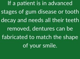 If a patient is in advanced stages of gum disease or tooth decay and needs all their teeth removed, dentures can be fabricated to match the shape of your smile.